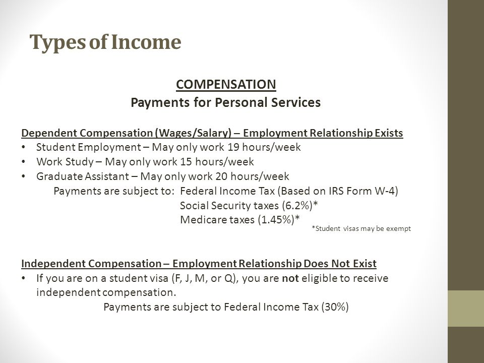 Types of Income COMPENSATION Payments for Personal Services Dependent Compensation (Wages/Salary) – Employment Relationship Exists Student Employment – May only work 19 hours/week Work Study – May only work 15 hours/week Graduate Assistant – May only work 20 hours/week Payments are subject to: Federal Income Tax (Based on IRS Form W-4) Social Security taxes (6.2%)* Medicare taxes (1.45%)* *Student visas may be exempt Independent Compensation – Employment Relationship Does Not Exist If you are on a student visa (F, J, M, or Q), you are not eligible to receive independent compensation.