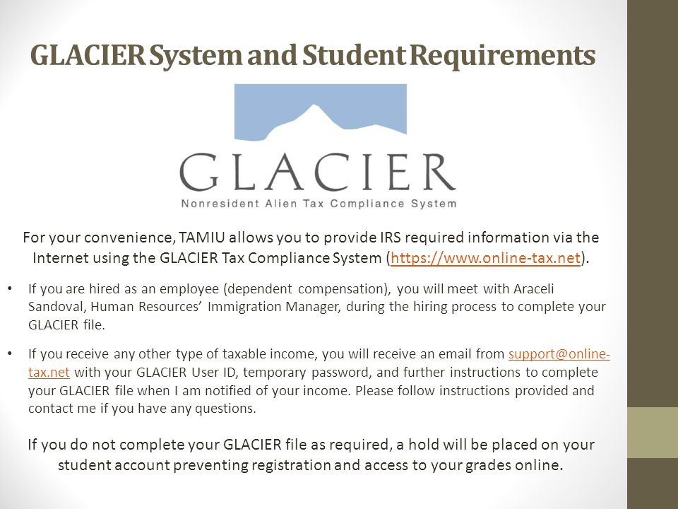 GLACIER System and Student Requirements For your convenience, TAMIU allows you to provide IRS required information via the Internet using the GLACIER Tax Compliance System (https://www.online-tax.net).https://www.online-tax.net If you are hired as an employee (dependent compensation), you will meet with Araceli Sandoval, Human Resources' Immigration Manager, during the hiring process to complete your GLACIER file.
