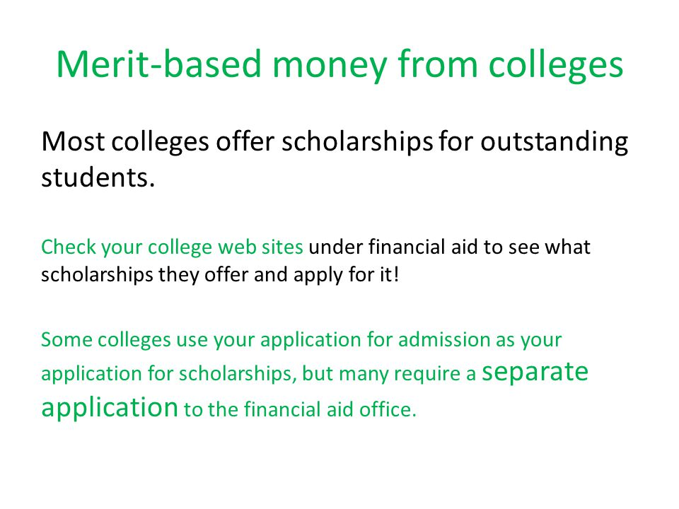 Merit-based money from colleges Most colleges offer scholarships for outstanding students.
