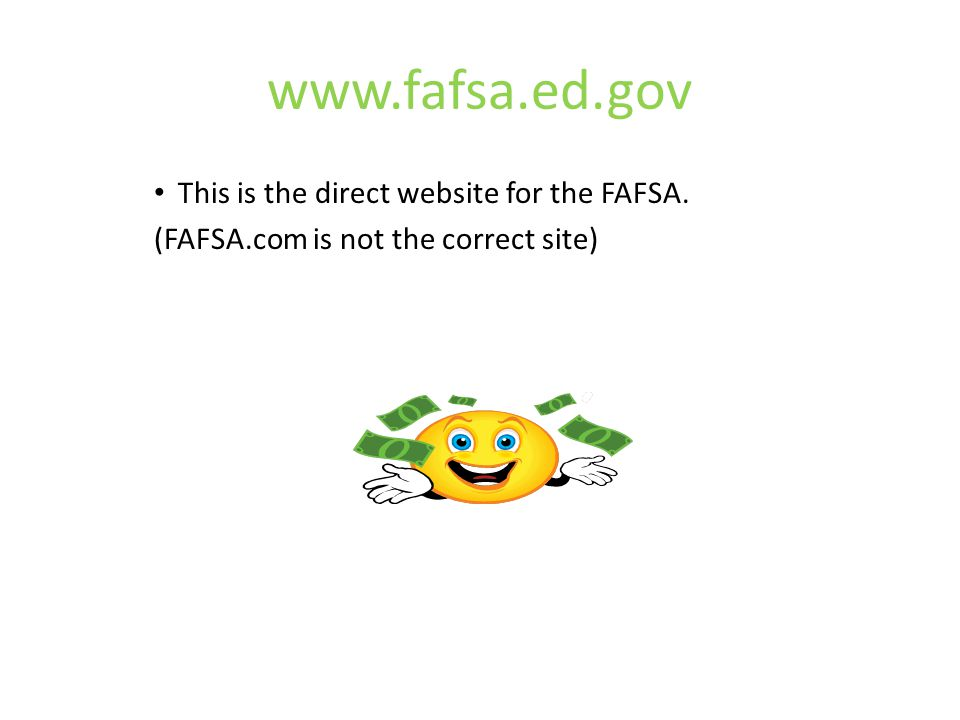 www.fafsa.ed.gov This is the direct website for the FAFSA. (FAFSA.com is not the correct site)