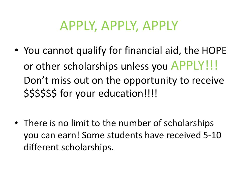 APPLY, APPLY, APPLY You cannot qualify for financial aid, the HOPE or other scholarships unless you APPLY!!.