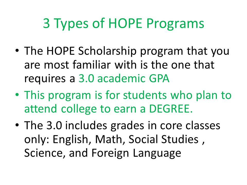 3 Types of HOPE Programs The HOPE Scholarship program that you are most familiar with is the one that requires a 3.0 academic GPA This program is for students who plan to attend college to earn a DEGREE.