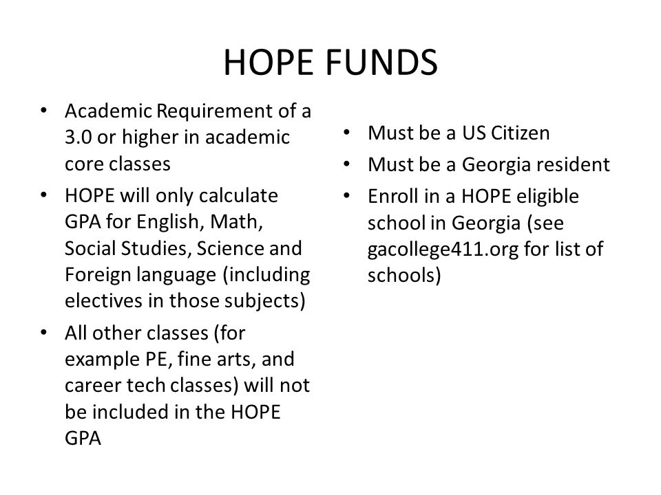 HOPE FUNDS Academic Requirement of a 3.0 or higher in academic core classes HOPE will only calculate GPA for English, Math, Social Studies, Science and Foreign language (including electives in those subjects) All other classes (for example PE, fine arts, and career tech classes) will not be included in the HOPE GPA Must be a US Citizen Must be a Georgia resident Enroll in a HOPE eligible school in Georgia (see gacollege411.org for list of schools)