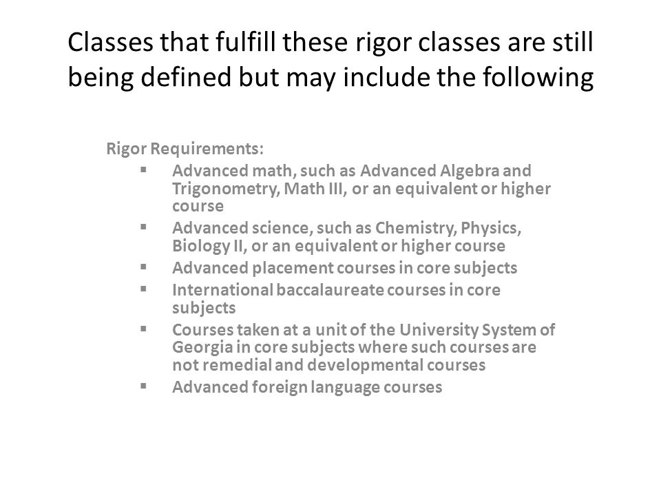 Classes that fulfill these rigor classes are still being defined but may include the following Rigor Requirements:  Advanced math, such as Advanced Algebra and Trigonometry, Math III, or an equivalent or higher course  Advanced science, such as Chemistry, Physics, Biology II, or an equivalent or higher course  Advanced placement courses in core subjects  International baccalaureate courses in core subjects  Courses taken at a unit of the University System of Georgia in core subjects where such courses are not remedial and developmental courses  Advanced foreign language courses