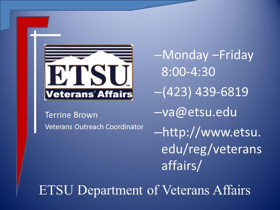 – Monday –Friday 8:00-4:30 – (423) 439-6819 – va@etsu.edu – http://www.etsu. edu/reg/veterans affairs/ Terrine Brown Veterans Outreach Coordinator ETS