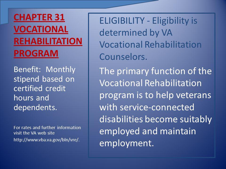 CHAPTER 31 VOCATIONAL REHABILITATION PROGRAM ELIGIBILITY - Eligibility is determined by VA Vocational Rehabilitation Counselors.