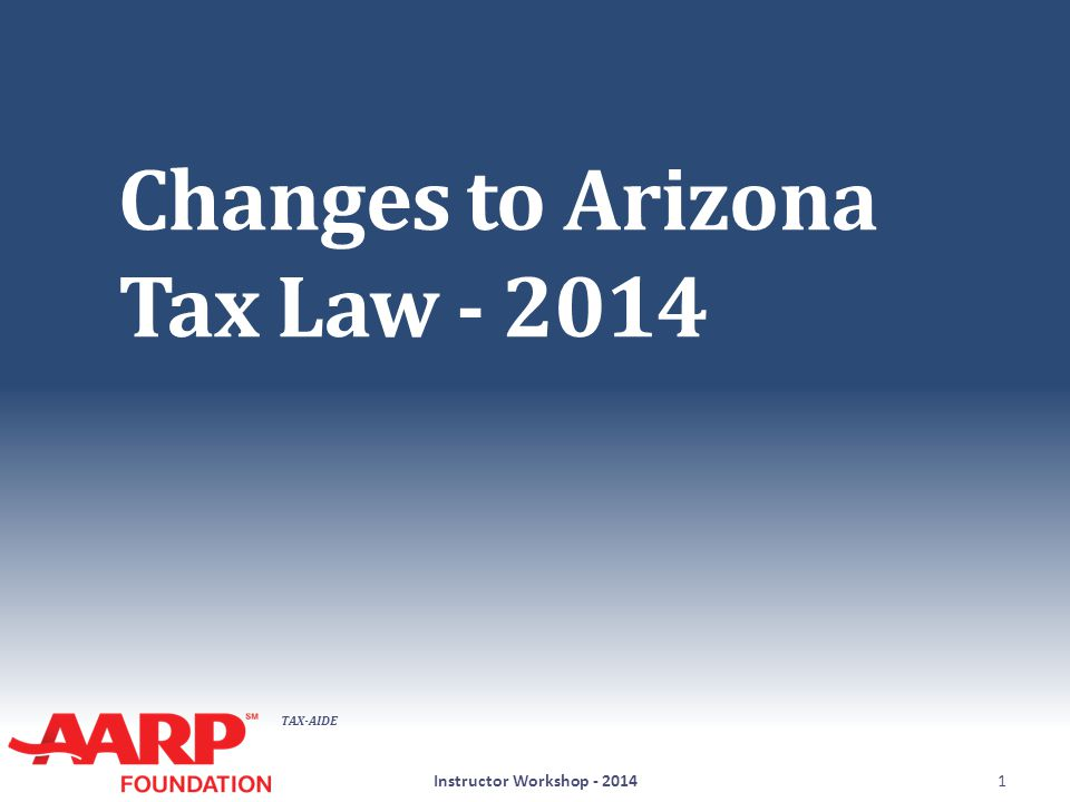 TAX-AIDE Changes to Arizona Tax Law - 2014 Instructor Workshop - 20141