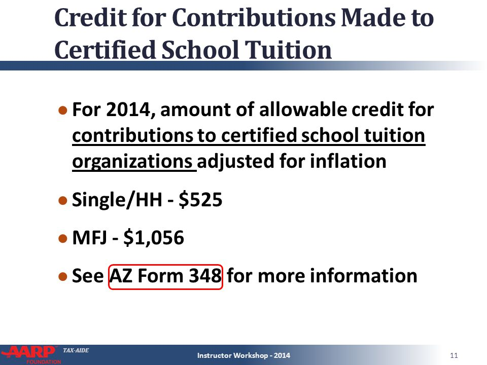 TAX-AIDE Credit for Contributions Made to Certified School Tuition ● For 2014, amount of allowable credit for contributions to certified school tuition organizations adjusted for inflation ● Single/HH - $525 ● MFJ - $1,056 ● See AZ Form 348 for more information Instructor Workshop - 201411
