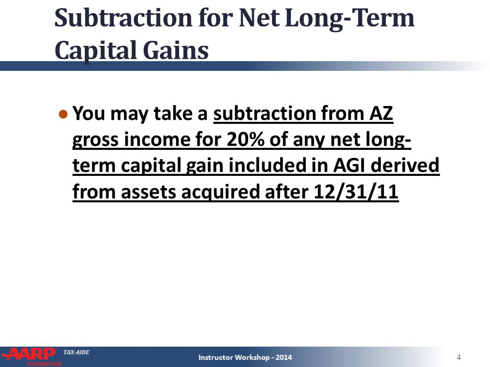 TAX-AIDE Subtraction for Net Long-Term Capital Gains ● You may take a subtraction from AZ gross income for 20% of any net long- term capital gain included in AGI derived from assets acquired after 12/31/11 Instructor Workshop - 20144