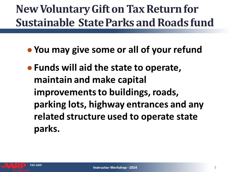 TAX-AIDE New Voluntary Gift on Tax Return for Sustainable State Parks and Roads fund ● You may give some or all of your refund ● Funds will aid the state to operate, maintain and make capital improvements to buildings, roads, parking lots, highway entrances and any related structure used to operate state parks.