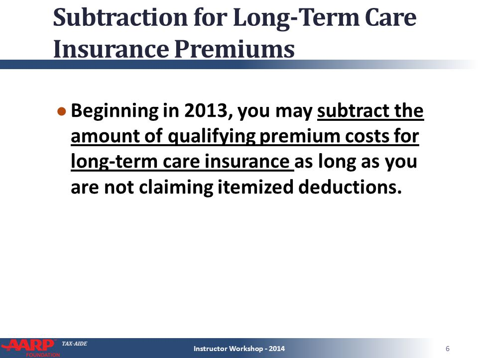 TAX-AIDE Subtraction for Long-Term Care Insurance Premiums ● Beginning in 2013, you may subtract the amount of qualifying premium costs for long-term care insurance as long as you are not claiming itemized deductions.