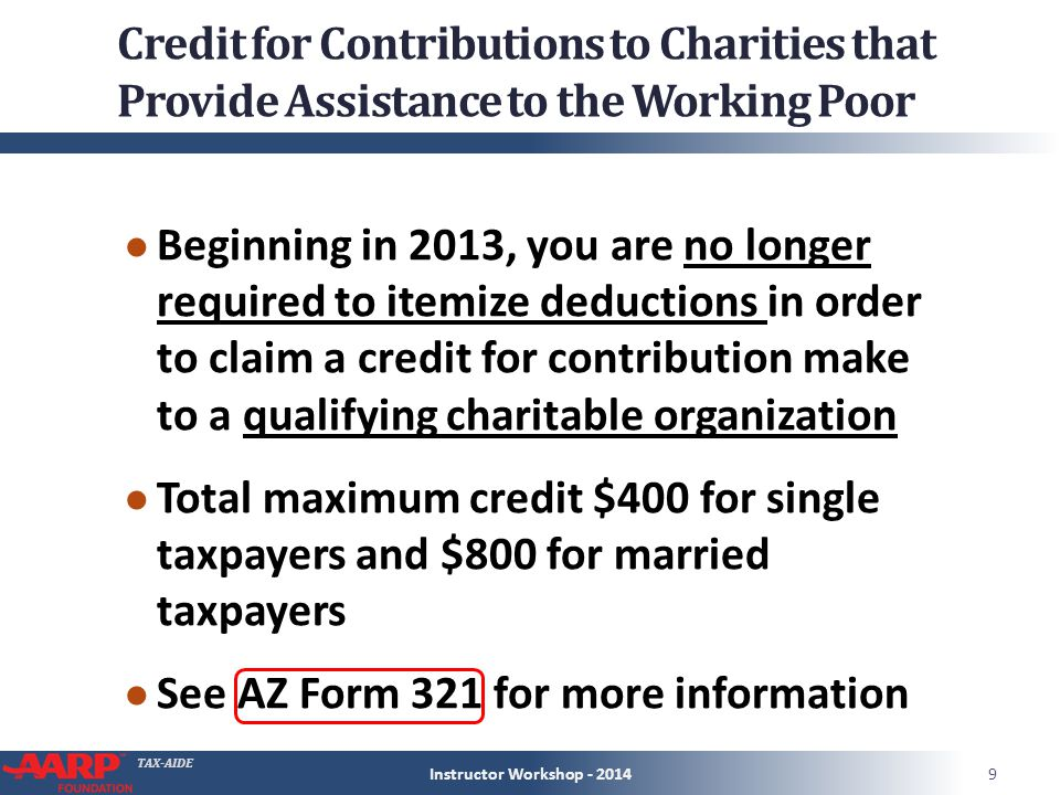 TAX-AIDE Credit for Contributions to Charities that Provide Assistance to the Working Poor ● Beginning in 2013, you are no longer required to itemize deductions in order to claim a credit for contribution make to a qualifying charitable organization ● Total maximum credit $400 for single taxpayers and $800 for married taxpayers ● See AZ Form 321 for more information Instructor Workshop - 20149