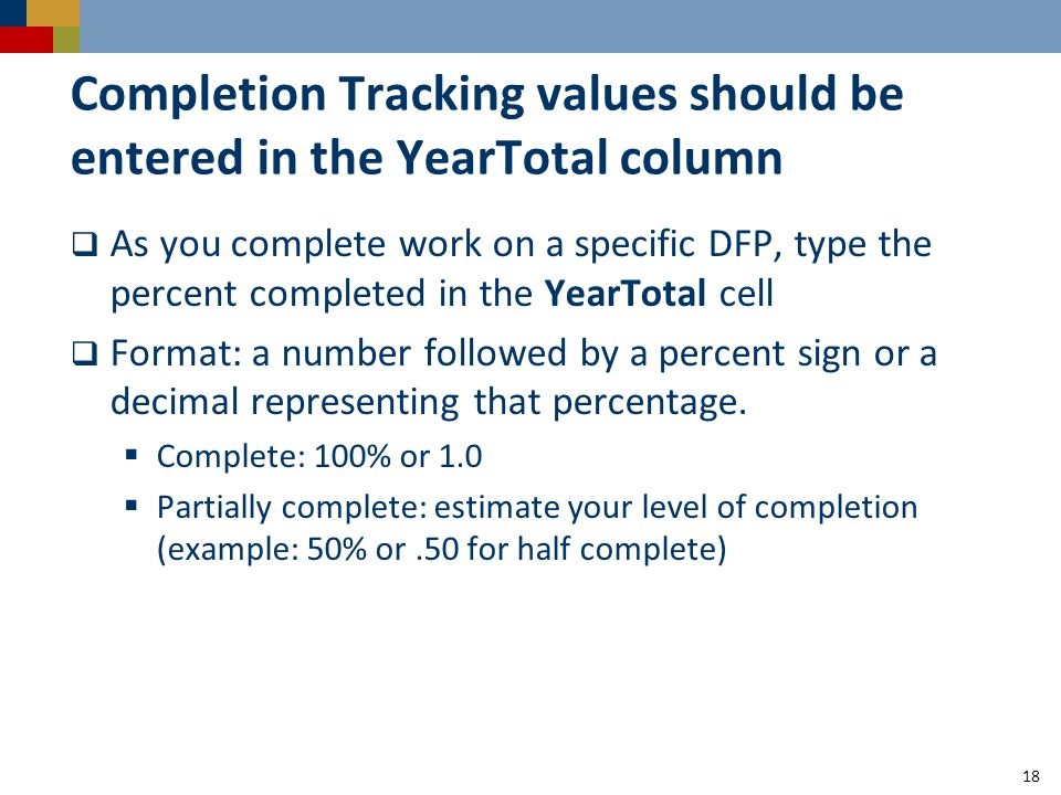 Completion Tracking values should be entered in the YearTotal column  As you complete work on a specific DFP, type the percent completed in the YearTotal cell  Format: a number followed by a percent sign or a decimal representing that percentage.