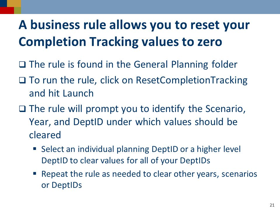 A business rule allows you to reset your Completion Tracking values to zero 21  The rule is found in the General Planning folder  To run the rule, click on ResetCompletionTracking and hit Launch  The rule will prompt you to identify the Scenario, Year, and DeptID under which values should be cleared  Select an individual planning DeptID or a higher level DeptID to clear values for all of your DeptIDs  Repeat the rule as needed to clear other years, scenarios or DeptIDs
