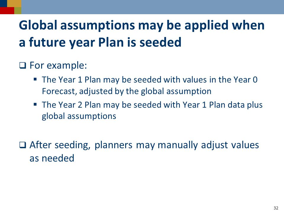Global assumptions may be applied when a future year Plan is seeded  For example:  The Year 1 Plan may be seeded with values in the Year 0 Forecast, adjusted by the global assumption  The Year 2 Plan may be seeded with Year 1 Plan data plus global assumptions  After seeding, planners may manually adjust values as needed 32