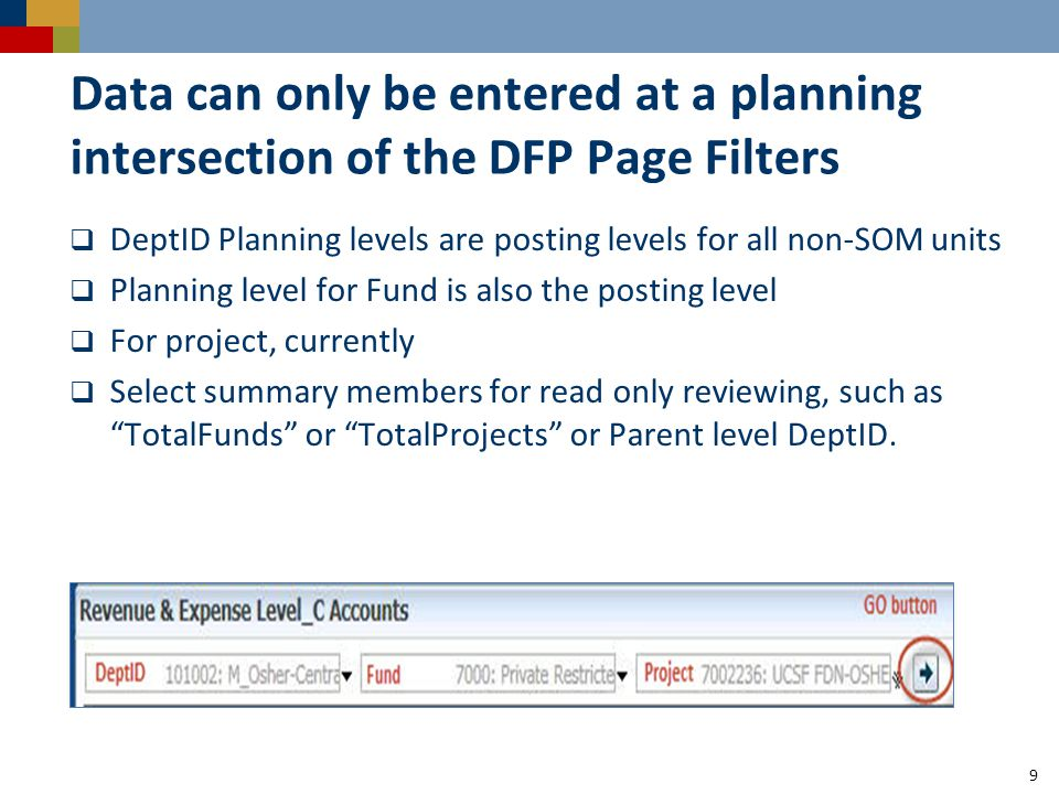 Data can only be entered at a planning intersection of the DFP Page Filters  DeptID Planning levels are posting levels for all non-SOM units  Planning level for Fund is also the posting level  For project, currently  Select summary members for read only reviewing, such as TotalFunds or TotalProjects or Parent level DeptID.
