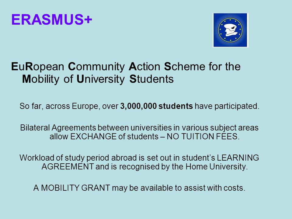 ERASMUS+ EuRopean Community Action Scheme for the Mobility of University Students So far, across Europe, over 3,000,000 students have participated.