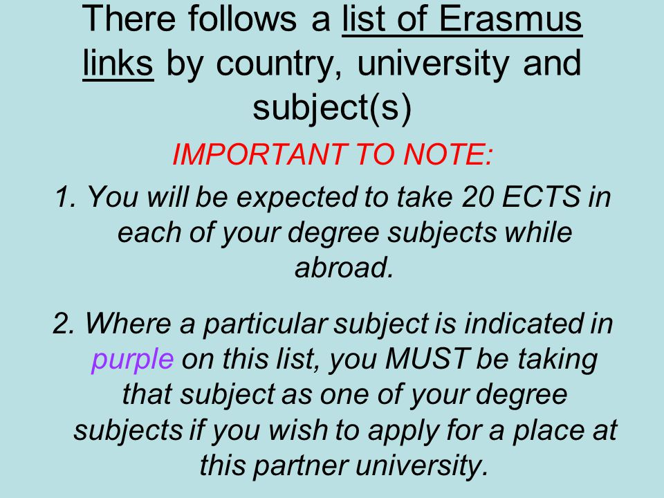 There follows a list of Erasmus links by country, university and subject(s) IMPORTANT TO NOTE: 1. You will be expected to take 20 ECTS in each of your