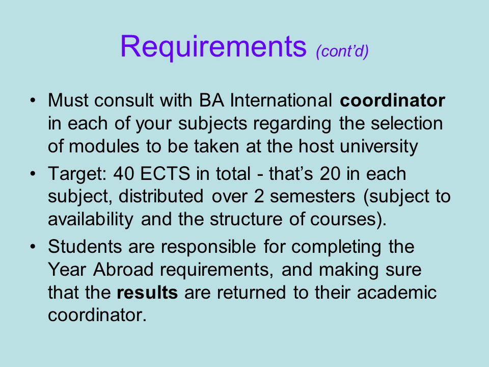 Requirements (cont'd) Must consult with BA International coordinator in each of your subjects regarding the selection of modules to be taken at the host university Target: 40 ECTS in total - that's 20 in each subject, distributed over 2 semesters (subject to availability and the structure of courses).