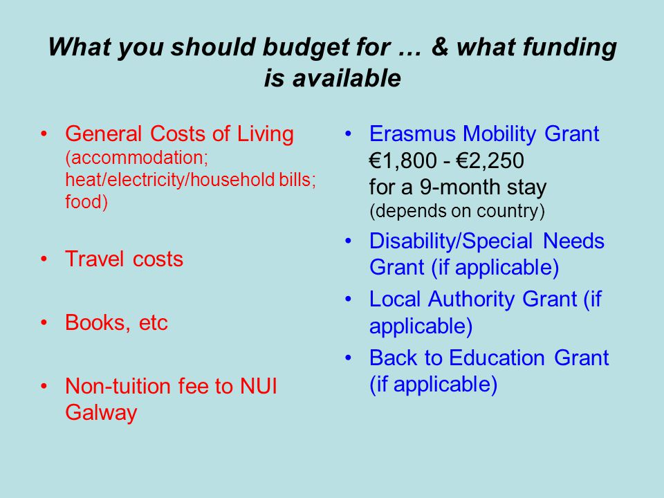 What you should budget for … & what funding is available General Costs of Living (accommodation; heat/electricity/household bills; food) Travel costs Books, etc Non-tuition fee to NUI Galway Erasmus Mobility Grant €1,800 - €2,250 for a 9-month stay (depends on country) Disability/Special Needs Grant (if applicable) Local Authority Grant (if applicable) Back to Education Grant (if applicable)