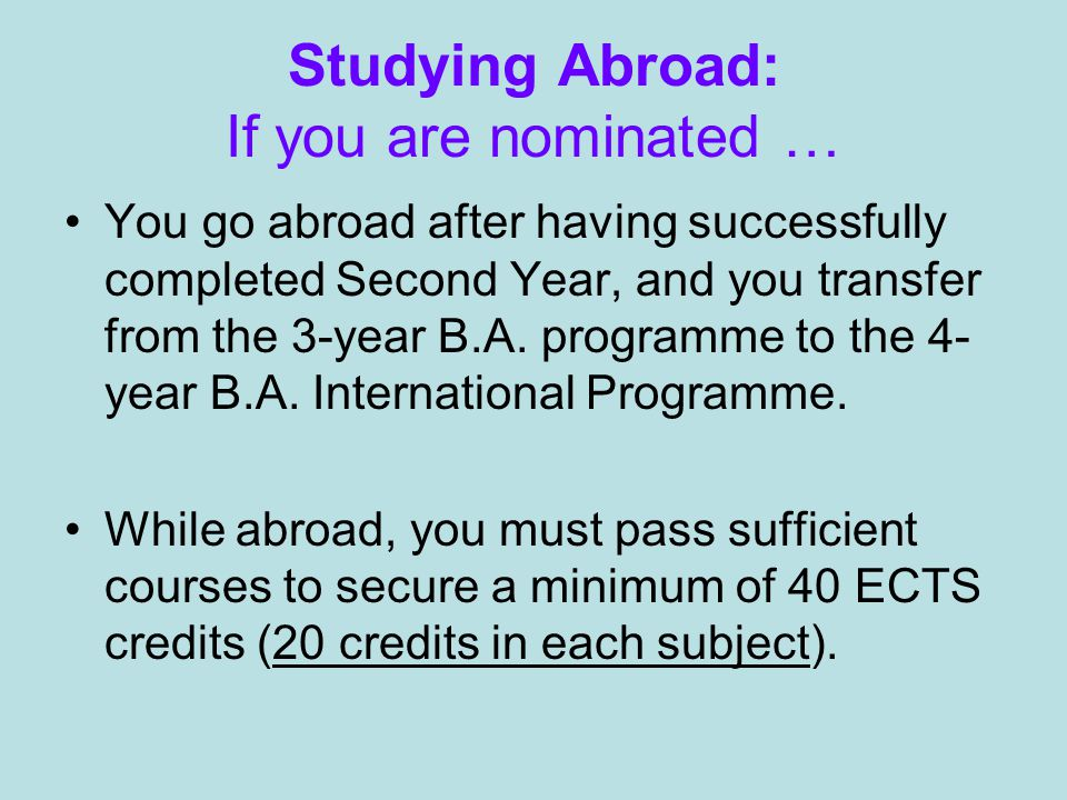 Studying Abroad: If you are nominated … You go abroad after having successfully completed Second Year, and you transfer from the 3-year B.A.