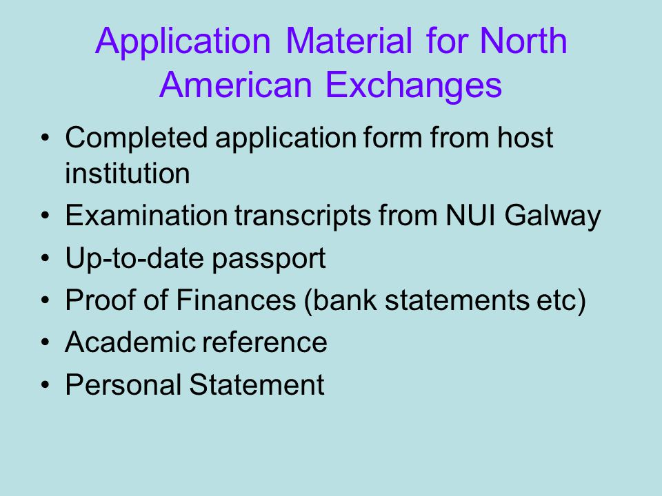 Application Material for North American Exchanges Completed application form from host institution Examination transcripts from NUI Galway Up-to-date passport Proof of Finances (bank statements etc) Academic reference Personal Statement