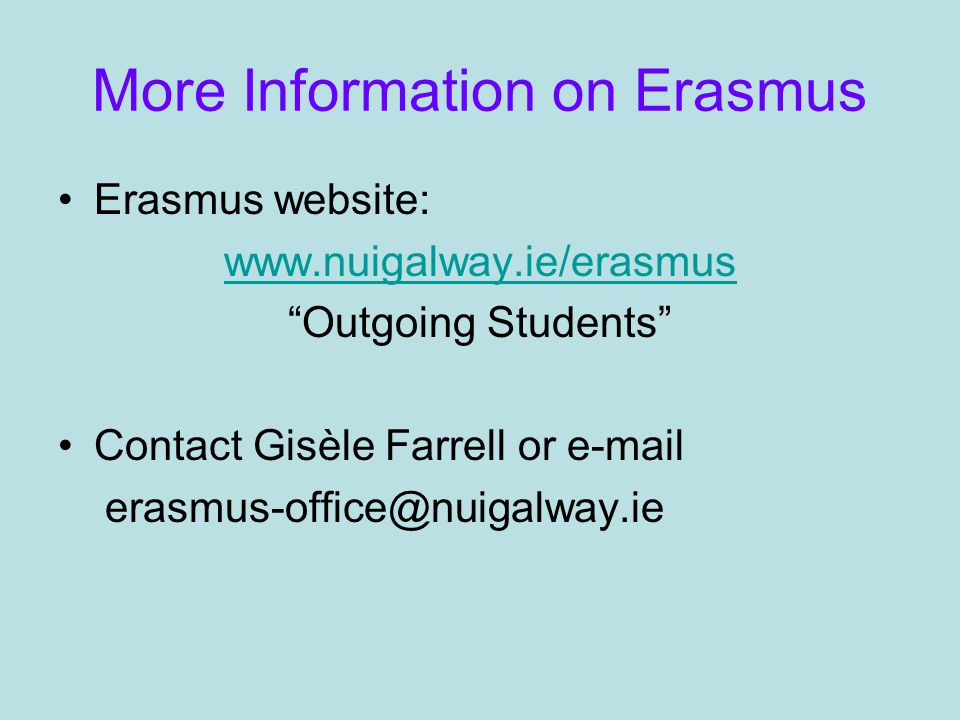 More Information on Erasmus Erasmus website: www.nuigalway.ie/erasmus Outgoing Students Contact Gisèle Farrell or e-mail erasmus-office@nuigalway.ie