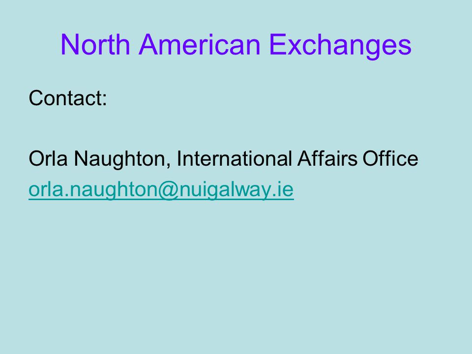 North American Exchanges Contact: Orla Naughton, International Affairs Office orla.naughton@nuigalway.ie