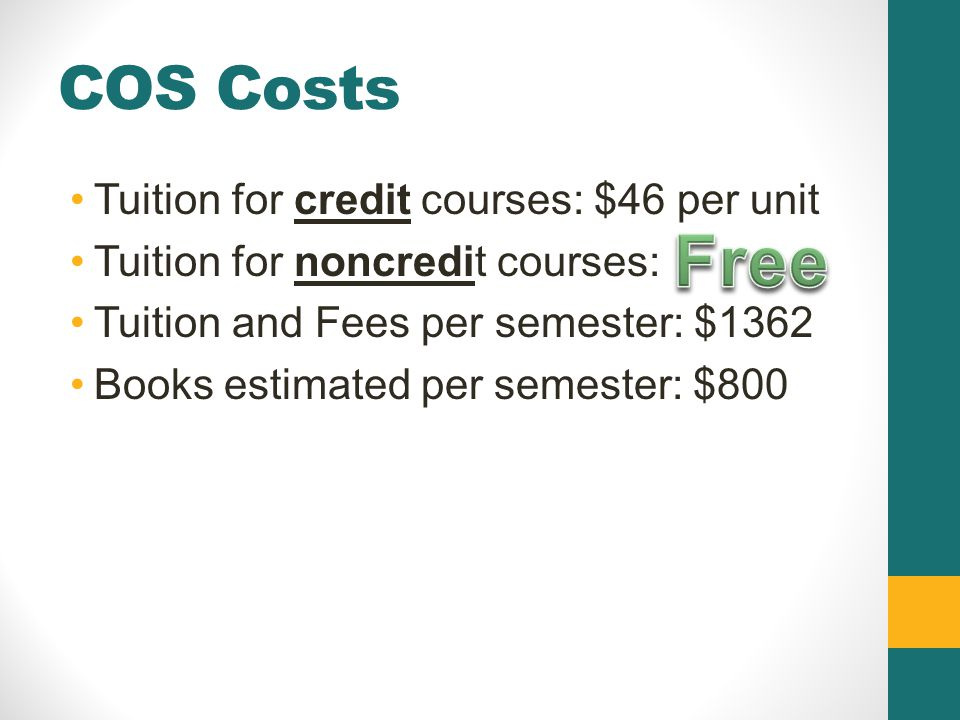 COS Costs Tuition for credit courses: $46 per unit Tuition for noncredit courses: Tuition and Fees per semester: $1362 Books estimated per semester: $800
