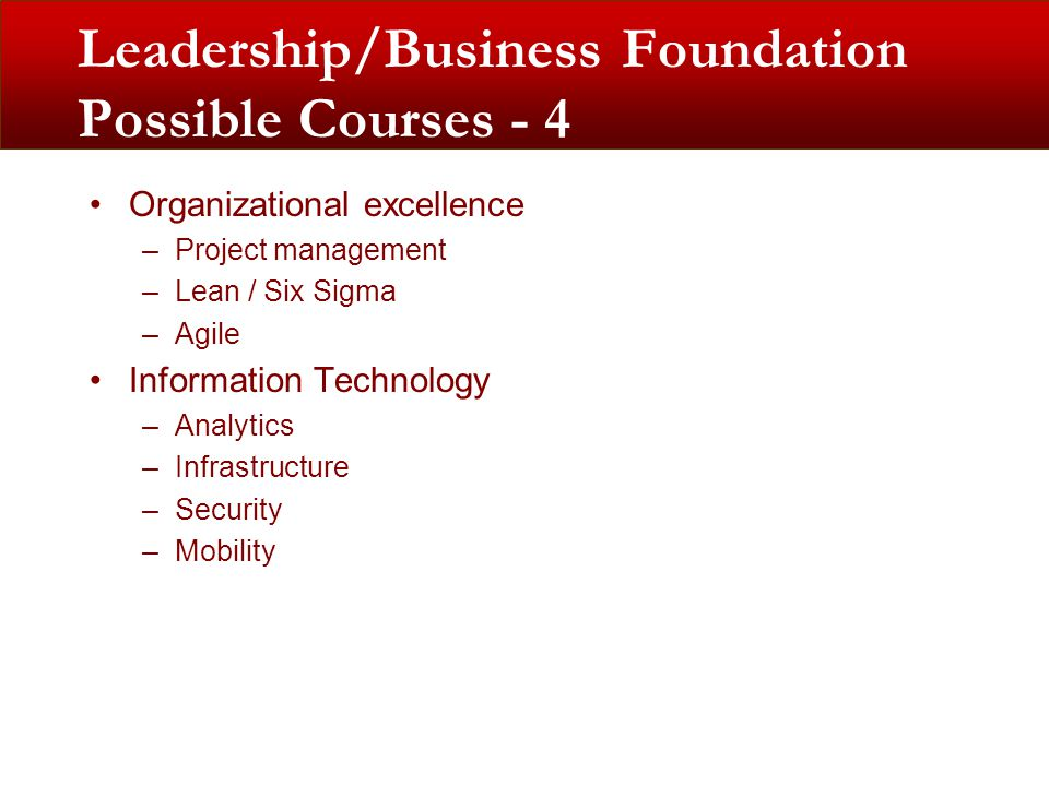Leadership/Business Foundation Possible Courses - 4 Organizational excellence –Project management –Lean / Six Sigma –Agile Information Technology –Analytics –Infrastructure –Security –Mobility