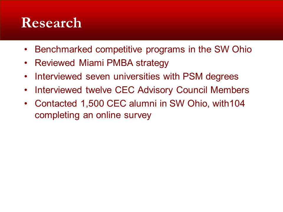 Research Benchmarked competitive programs in the SW Ohio Reviewed Miami PMBA strategy Interviewed seven universities with PSM degrees Interviewed twelve CEC Advisory Council Members Contacted 1,500 CEC alumni in SW Ohio, with104 completing an online survey