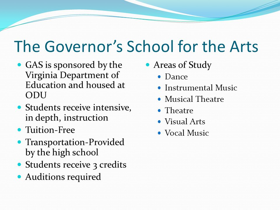 The Governor's School for the Arts GAS is sponsored by the Virginia Department of Education and housed at ODU Students receive intensive, in depth, instruction Tuition-Free Transportation-Provided by the high school Students receive 3 credits Auditions required Areas of Study Dance Instrumental Music Musical Theatre Theatre Visual Arts Vocal Music
