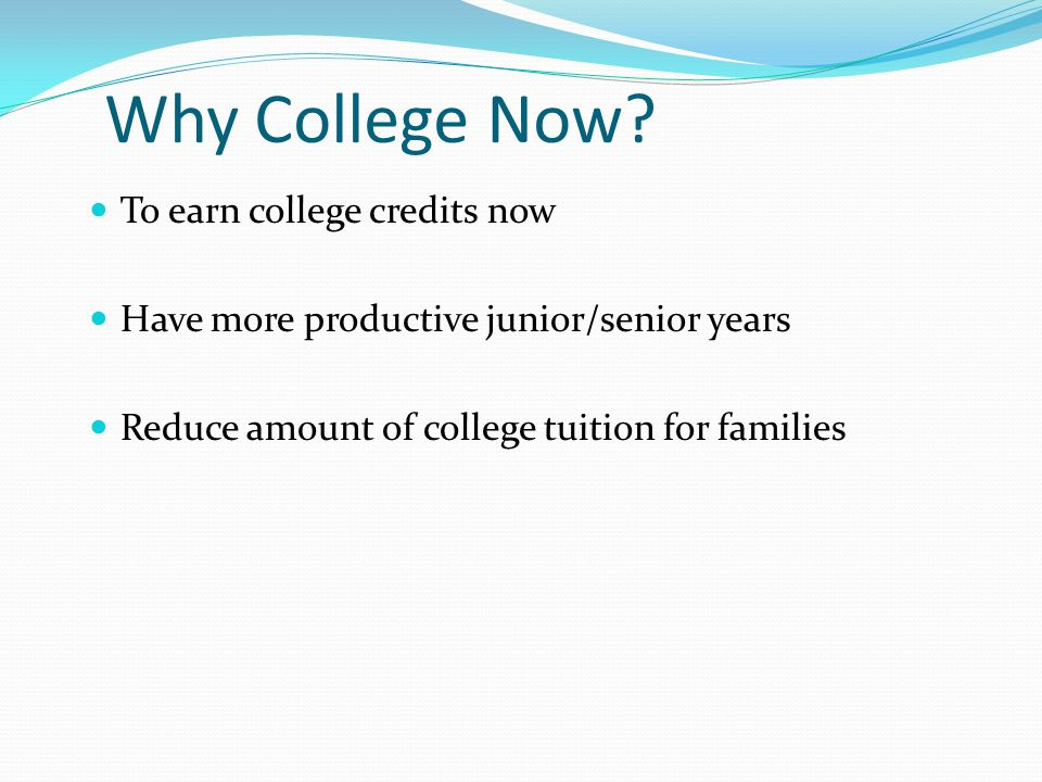 Why College Now? To earn college credits now Have more productive junior/senior years Reduce amount of college tuition for families