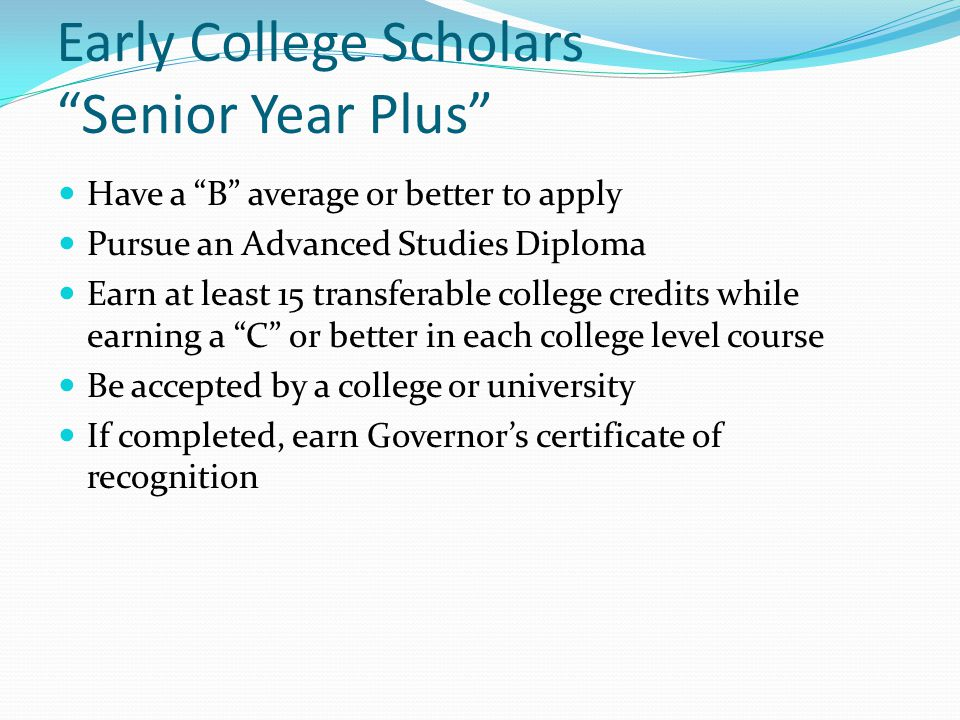 Early College Scholars Senior Year Plus Have a B average or better to apply Pursue an Advanced Studies Diploma Earn at least 15 transferable college credits while earning a C or better in each college level course Be accepted by a college or university If completed, earn Governor's certificate of recognition