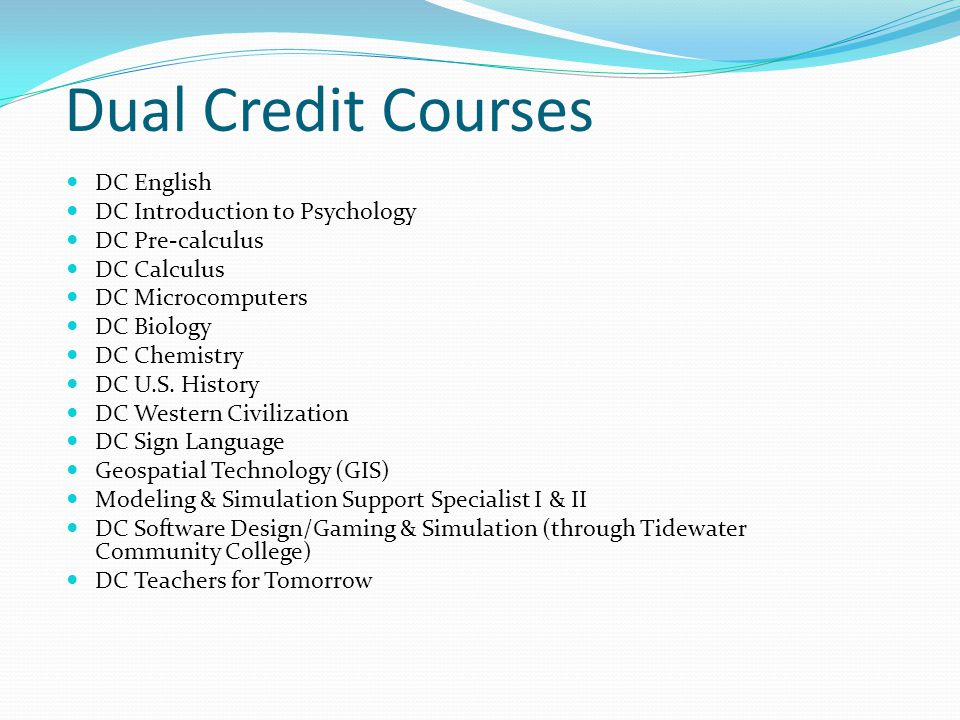 Dual Credit Courses DC English DC Introduction to Psychology DC Pre-calculus DC Calculus DC Microcomputers DC Biology DC Chemistry DC U.S. History DC