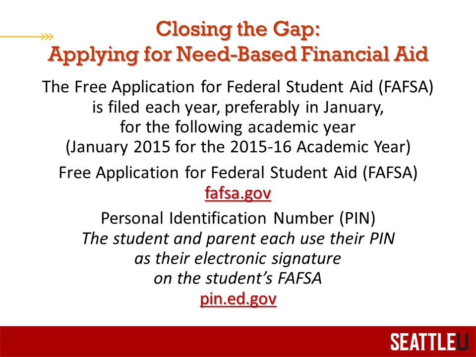 Closing the Gap: Applying for Need-Based Financial Aid The Free Application for Federal Student Aid (FAFSA) is filed each year, preferably in January, for the following academic year (January 2015 for the 2015-16 Academic Year) Free Application for Federal Student Aid (FAFSA) fafsa.gov Personal Identification Number (PIN) The student and parent each use their PIN as their electronic signature on the student's FAFSA pin.ed.gov