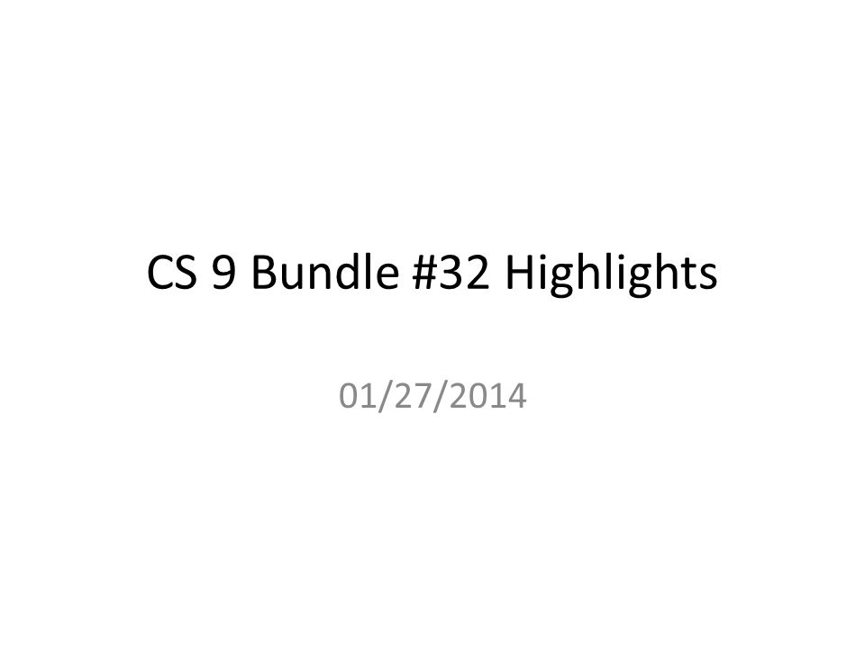CS 9 Bundle #32 Highlights 01/27/2014