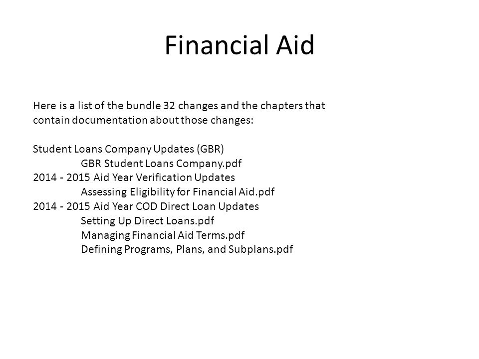 Financial Aid Here is a list of the bundle 32 changes and the chapters that contain documentation about those changes: Student Loans Company Updates (