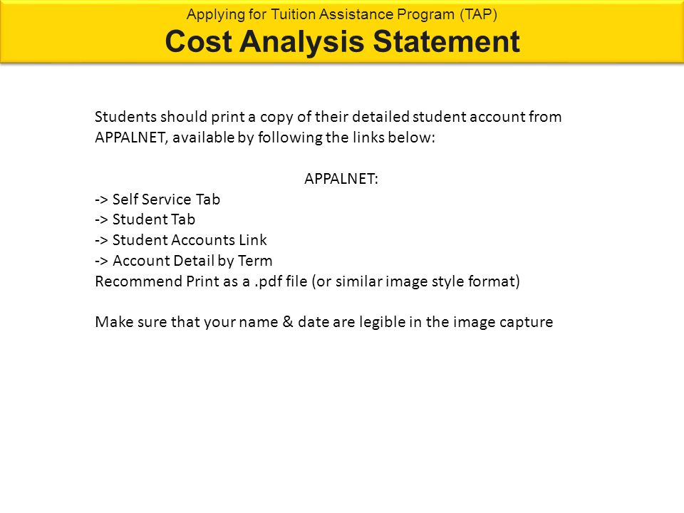 Students should print a copy of their detailed student account from APPALNET, available by following the links below: APPALNET: -> Self Service Tab -> Student Tab -> Student Accounts Link -> Account Detail by Term Recommend Print as a.pdf file (or similar image style format) Make sure that your name & date are legible in the image capture Applying for Tuition Assistance Program (TAP) Cost Analysis Statement Applying for Tuition Assistance Program (TAP) Cost Analysis Statement