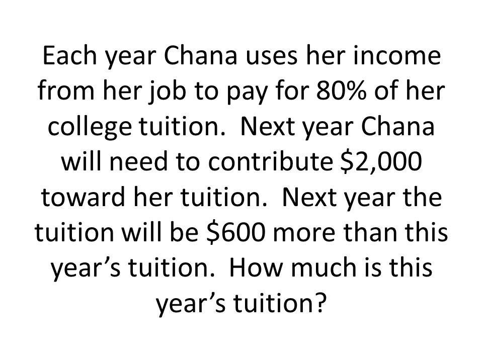 Each year Chana uses her income from her job to pay for 80% of her college tuition. Next year Chana will need to contribute $2,000 toward her tuition.