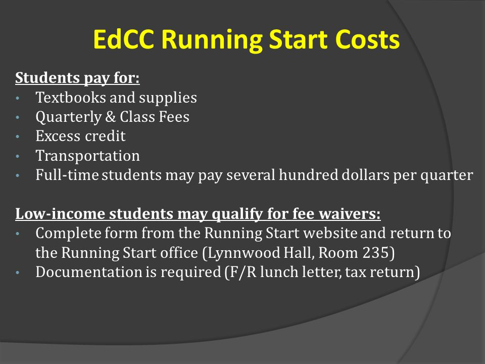 EdCC Running Start Costs Students pay for: Textbooks and supplies Quarterly & Class Fees Excess credit Transportation Full-time students may pay several hundred dollars per quarter Low-income students may qualify for fee waivers: Complete form from the Running Start website and return to the Running Start office (Lynnwood Hall, Room 235) Documentation is required (F/R lunch letter, tax return)
