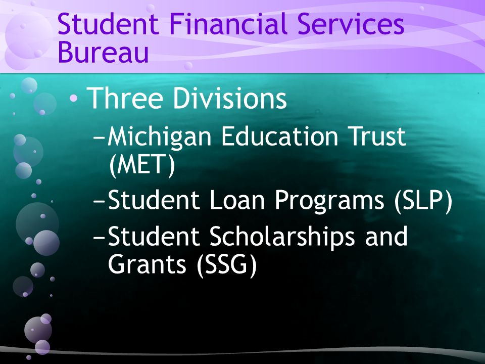 Student Financial Services Bureau Three Divisions − Michigan Education Trust (MET) − Student Loan Programs (SLP) − Student Scholarships and Grants (SSG)