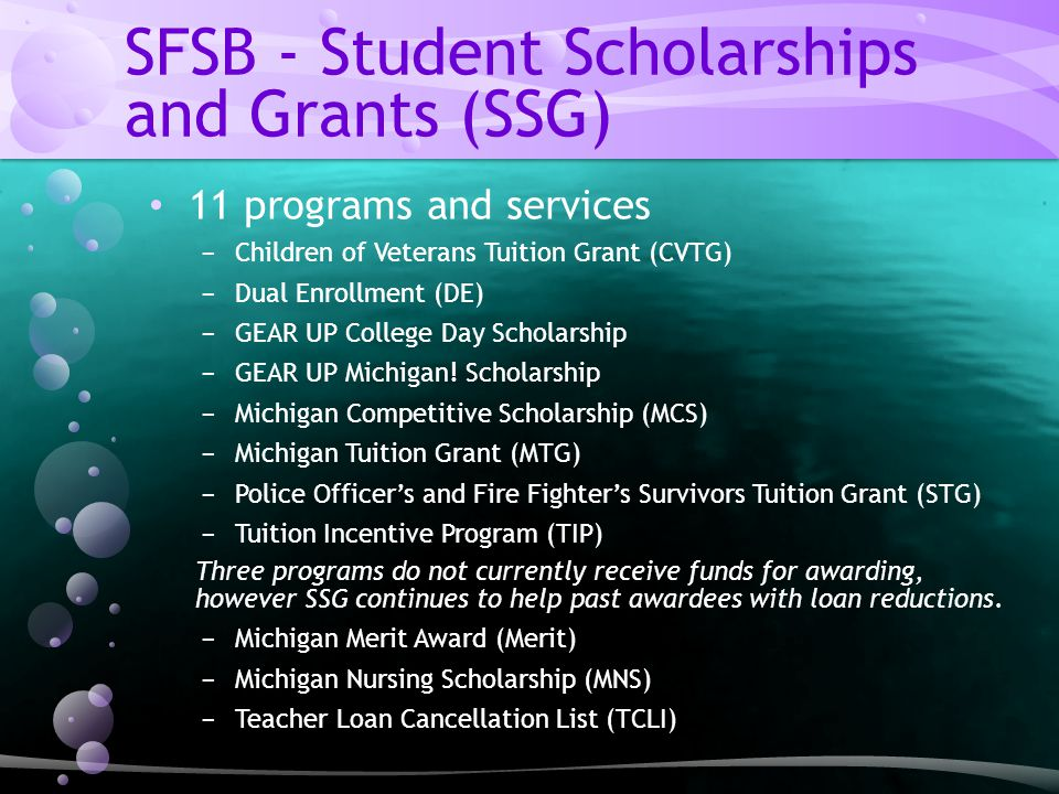 SFSB - Student Scholarships and Grants (SSG) 11 programs and services − Children of Veterans Tuition Grant (CVTG) − Dual Enrollment (DE) − GEAR UP College Day Scholarship − GEAR UP Michigan.