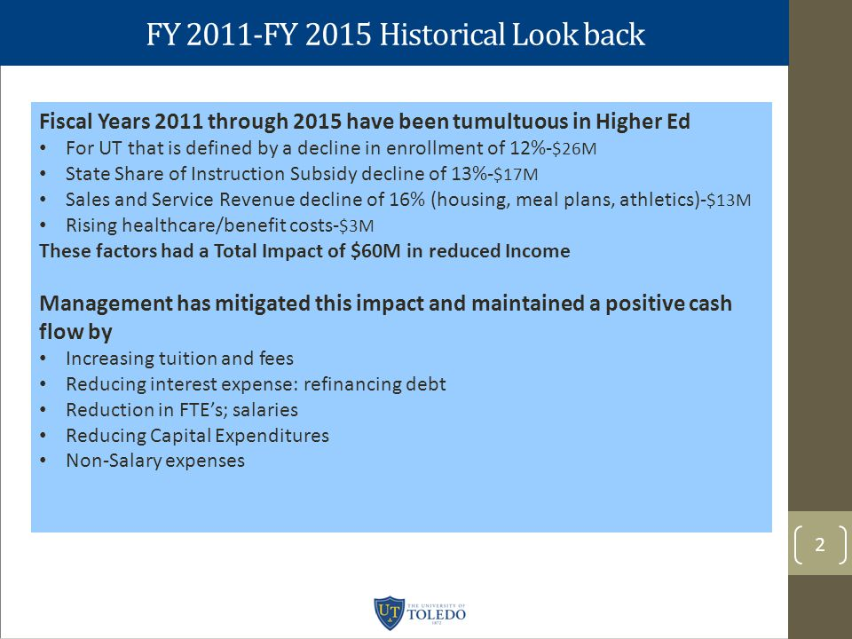 FY 2011-FY 2015 Historical Look back 2 Fiscal Years 2011 through 2015 have been tumultuous in Higher Ed For UT that is defined by a decline in enrollment of 12%- $26M State Share of Instruction Subsidy decline of 13%- $17M Sales and Service Revenue decline of 16% (housing, meal plans, athletics)- $13M Rising healthcare/benefit costs- $3M These factors had a Total Impact of $60M in reduced Income Management has mitigated this impact and maintained a positive cash flow by Increasing tuition and fees Reducing interest expense: refinancing debt Reduction in FTE's; salaries Reducing Capital Expenditures Non-Salary expenses