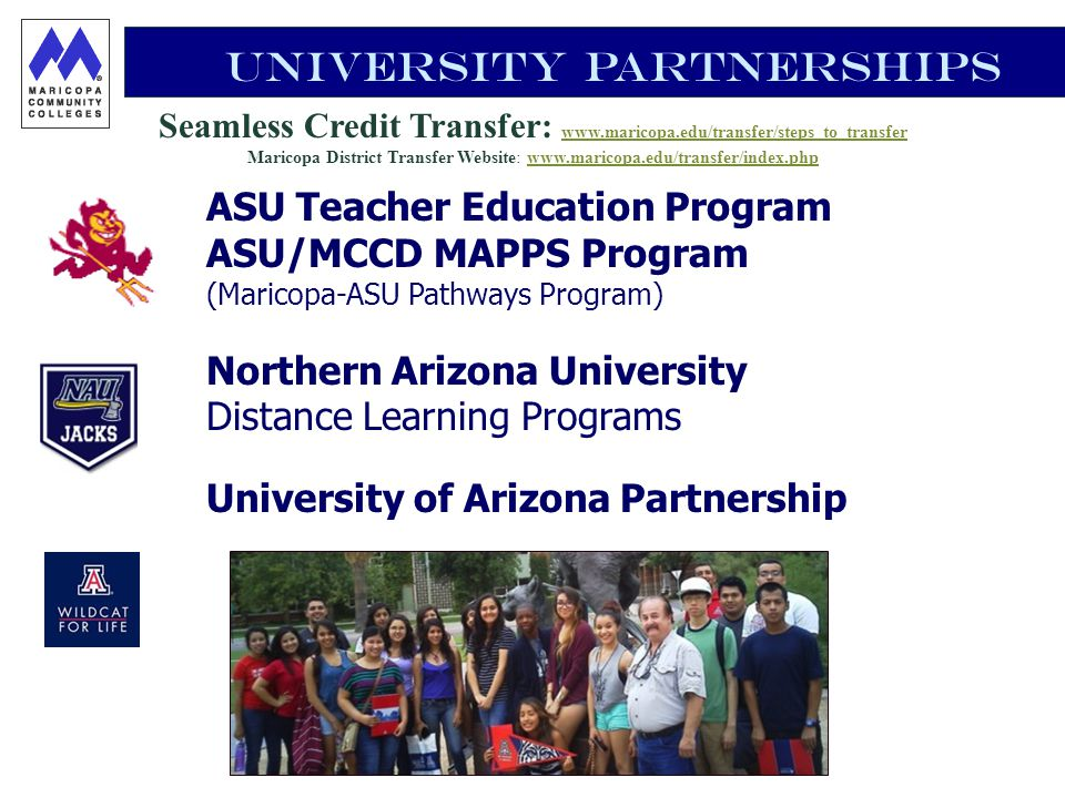 Seamless Credit Transfer: www.maricopa.edu/transfer/steps_to_transfer www.maricopa.edu/transfer/steps_to_transfer Maricopa District Transfer Website: www.maricopa.edu/transfer/index.phpwww.maricopa.edu/transfer/index.php University Partnerships ASU Teacher Education Program ASU/MCCD MAPPS Program (Maricopa-ASU Pathways Program) Northern Arizona University Distance Learning Programs University of Arizona Partnership
