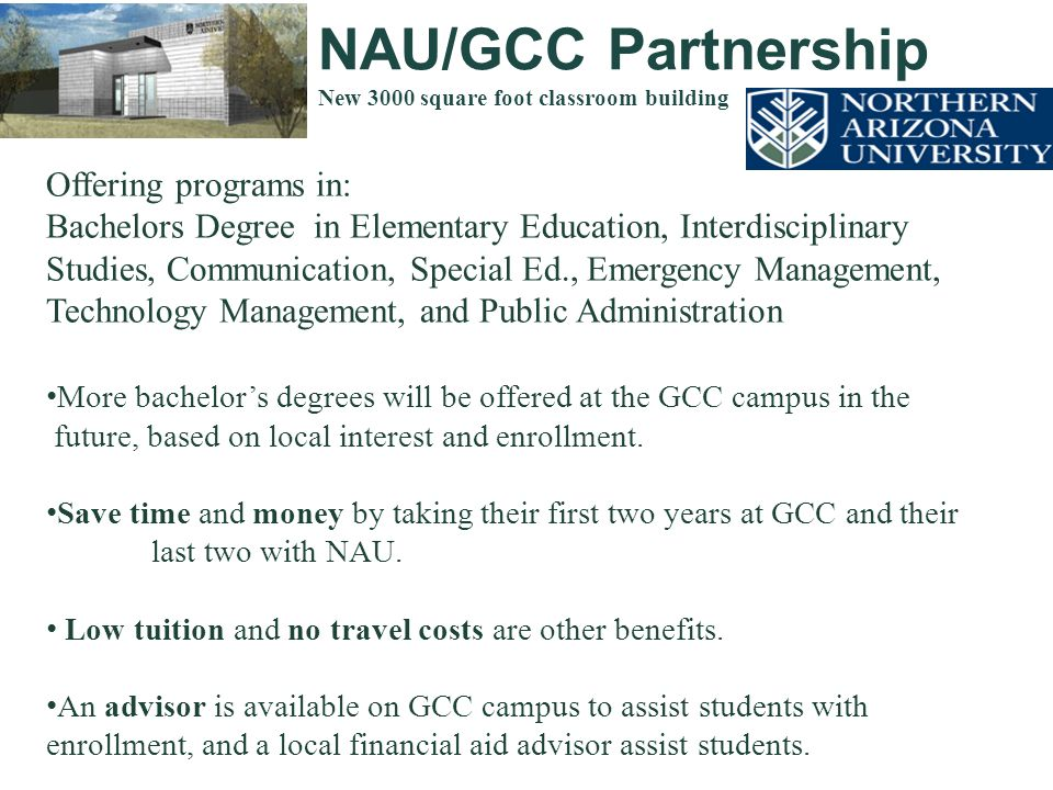 NAU/GCC Partnership New 3000 square foot classroom building Offering programs in: Bachelors Degree in Elementary Education, Interdisciplinary Studies, Communication, Special Ed., Emergency Management, Technology Management, and Public Administration More bachelor's degrees will be offered at the GCC campus in the future, based on local interest and enrollment.