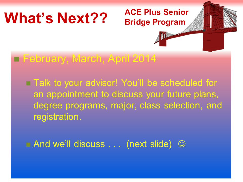 What's Next . February, March, April 2014 Talk to your advisor.
