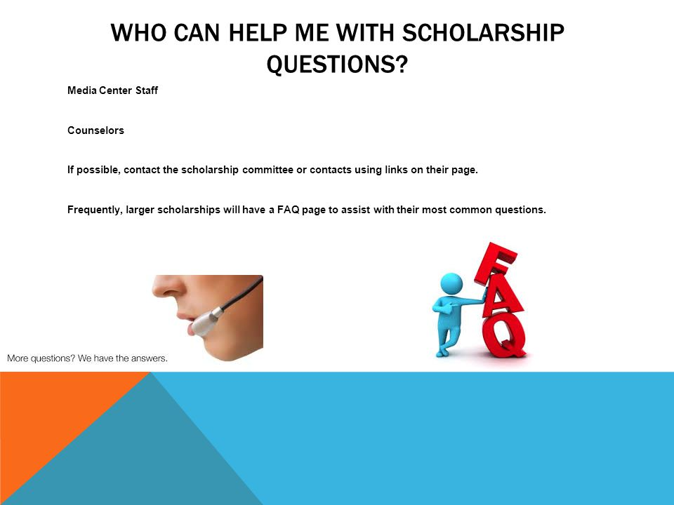 WHO CAN HELP ME WITH SCHOLARSHIP QUESTIONS.