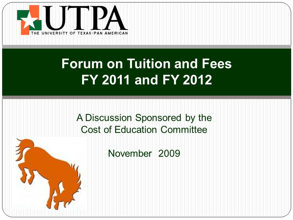 Agenda Role of the Cost of Education Committee Tuition and Fee Rate Setting Process Trends & Issues in Higher Education Funding UTPA Funding & Budget Expenses Fee Recommendations Designated Tuition Recommendation Impact on Student Costs Financial Assistance For Students