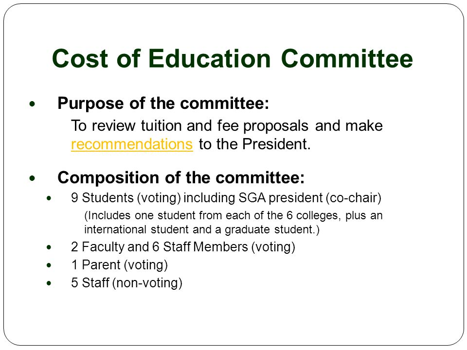 Cost of Education Committee (cont.) Responsibilities of the committee: To discuss budget issues related to tuition and fees To host campus forums on the tuition and fee proposals and the draft recommendations To engage requestors, students, alumni, parents, and the greater community in a transparent process To provide a written report on the committee's recommendations to the president